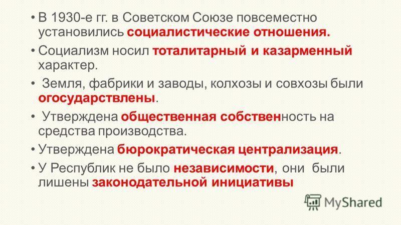 В 1930-е гг. в Советском Союзе повсеместно установились социалистические отношения. Социализм носил тоталитарный и казарменный характер. Земля, фабрики и заводы, колхозы и совхозы были огосударствлены. Утверждена общественная собственность на средств