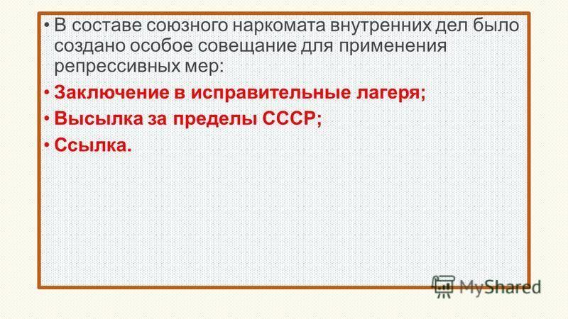 В составе союзного наркомата внутренних дел было создано особое совещание для применения репрессивных мер: Заключение в исправительные лагеря; Высылка за пределы СССР; Ссылка.