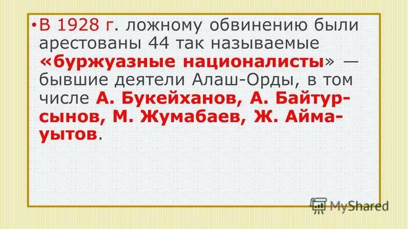 В 1928 г. ложному обвинению были арестованы 44 так называемые «буржуазные националисты» бывшие деятели Алаш-Орды, в том числе А. Букейханов, А. Байтур сынов, М. Жумабаев, Ж. Айма уытов.