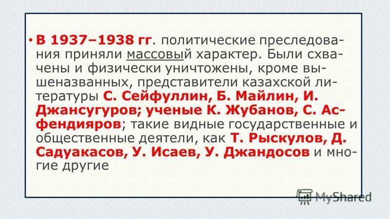 В 1937–1938 гг. политические преследова ния приняли массовый характер. Были схва чены и физически уничтожены, кроме вы шеназванных, представители казахской ли тературы С. Сейфуллин, Б. Майлин, И. Джансугуров; ученые К
