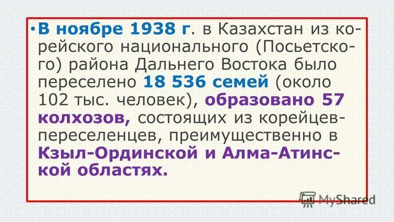 В ноябре 1938 г. в Казахстан из ко рейского национального (Посьетско го) района Дальнего Востока было переселено 18 536 семей (около 102 тыс. человек), образовано 57 колхозов, состоящих из корейцев- переселенцев, пр