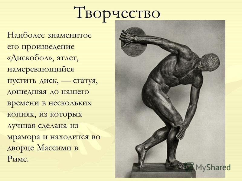 Творчество Творчество Наиболее знаменитое его произведение «Дискобол», атлет, намеревающийся пустить диск, статуя, дошедшая до нашего времени в нескольких копиях, из которых лучшая сделана из мрамора и находится во дворце Массими в Риме.