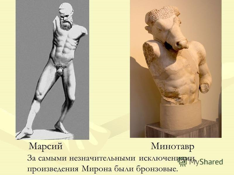 Марсий Минотавр За самыми незначительными исключениями, произведения Мирона были бронзовые.