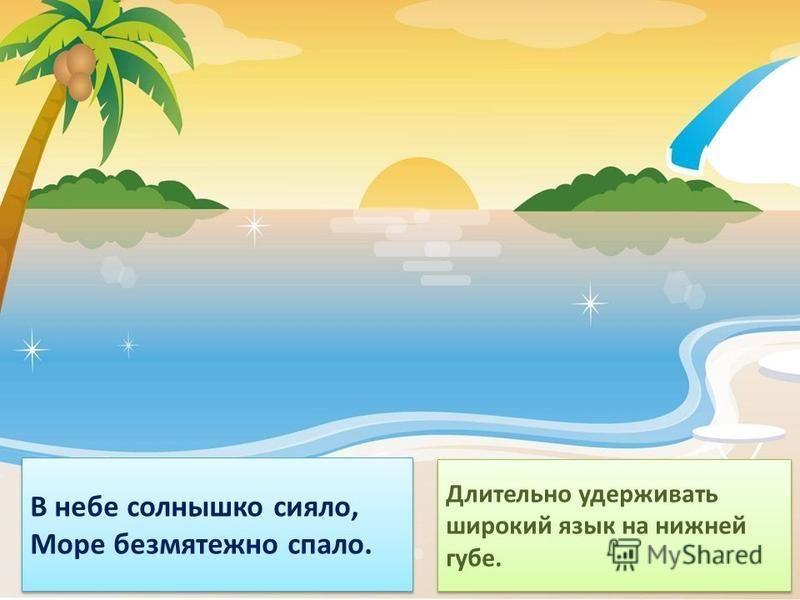 В небе солнышко сияло, Море безмятежно спало. В небе солнышко сияло, Море безмятежно спало. Длительно удерживать широкий язык на нижней губе.