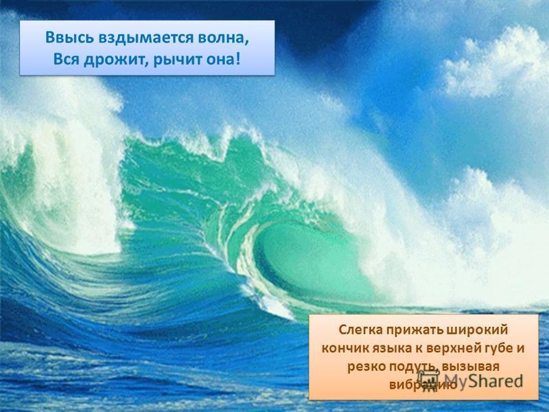 Ввысь вздымается волна, Вся дрожит, рычит она! Ввысь вздымается волна, Вся дрожит, рычит она! Слегка прижать широкий кончик языка к верхней губе и резко подуть, вызывая вибрацию