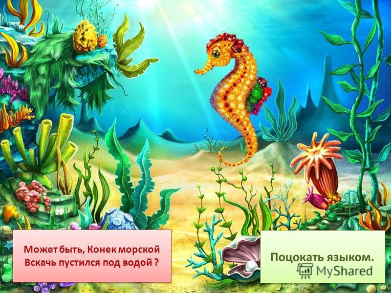 Может быть, Конек морской Вскачь пустился под водой ? Может быть, Конек морской Вскачь пустился под водой ? Поцокать языком.