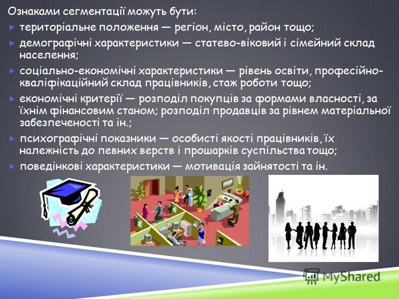 Ознаками сегментації можуть бути: територіальне положення регіон, місто, район тощо; демографічні характеристики статево-віковий і сімейний склад населення; соціально-економічні характеристики рівень освіти, професійно- кваліфікаційний склад працівни