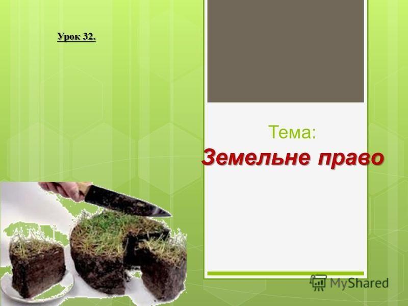 Земельне право Тема: Земельне право Урок 32.