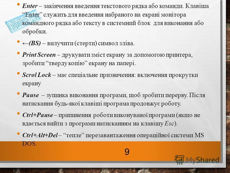 Enter – закінчення введення текстового рядка або команди. КлавішаEnter служить для введення набраного на екрані монітора командного рядка або тексту в системний блок для виконання або обробки. (BS) – вилучити (стерти) символ зліва. Print Screen – дру