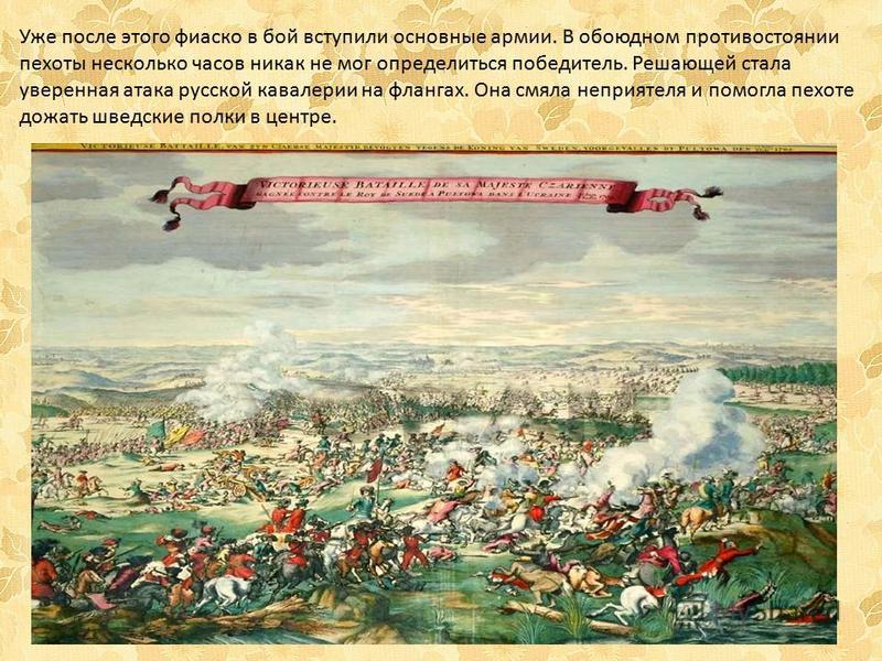 Уже после этого фиаско в бой вступили основные армии. В обоюдном противостоянии пехоты несколько часов никак не мог определиться победитель. Решающей стала уверенная атака русской кавалерии на флангах. Она смяла неприятеля и помогла пехоте дожать шве