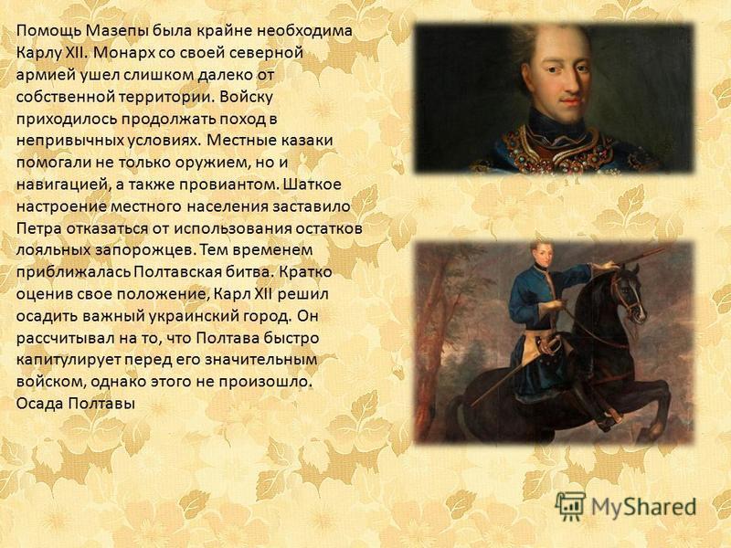 Помощь Мазепы была крайне необходима Карлу XII. Монарх со своей северной армией ушел слишком далеко от собственной территории. Войску приходилось продолжать поход в непривычных условиях. Местные казаки помогали не только оружием, но и навигацией, а т