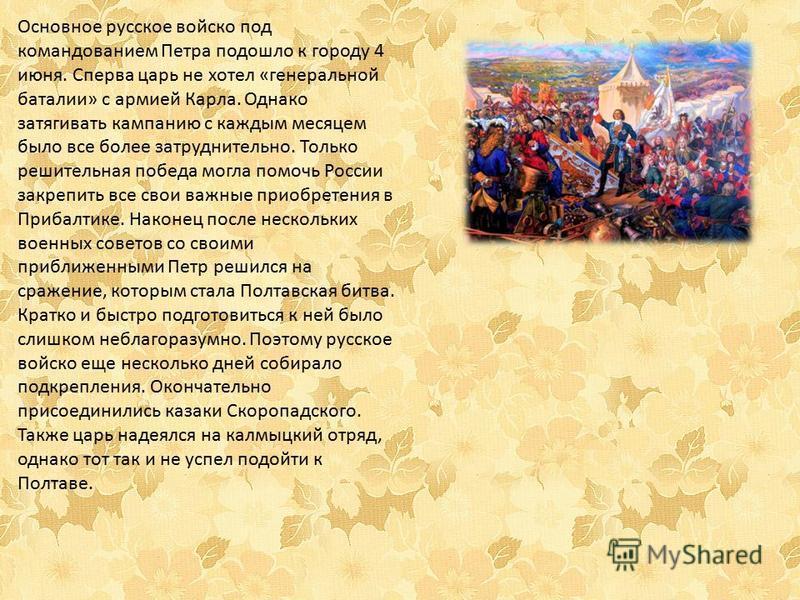 Основное русское войско под командованием Петра подошло к городу 4 июня. Сперва царь не хотел «генеральной баталии» с армией Карла. Однако затягивать кампанию с каждым месяцем было все более затруднительно. Только решительная победа могла помочь Росс