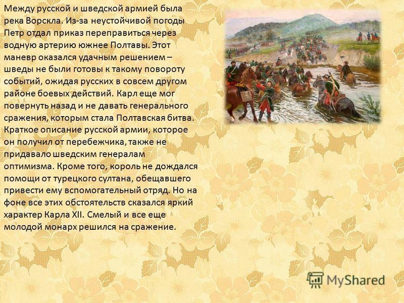 Между русской и шведской армией была река Ворскла. Из-за неустойчивой погоды Петр отдал приказ переправиться через водную артерию южнее Полтавы. Этот маневр оказался удачным решением – шведы не были готовы к такому повороту событий, ожидая русских в