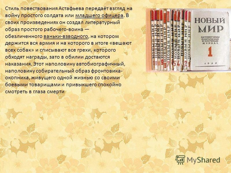 Стиль повествования Астафьева передаёт взгляд на войну простого солдата или младшего офицера. В своих произведениях он создал литературный образ простого рабочего-воина обезличенного ваньки-взводного, на котором держится вся армия и на которого в ито