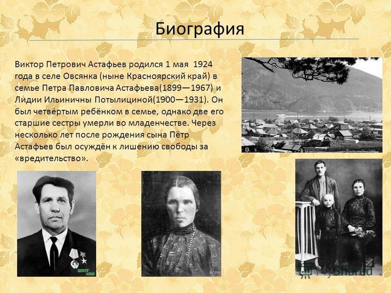 Виктор Петрович Астафьев родился 1 мая 1924 года в селе Овсянка (ныне Красноярский край) в семье Петра Павловича Астафьева(18991967) и Лидии Ильиничны Потылициной(19001931). Он был четвёртым ребёнком в семье, однако две его старшие сестры умерли во м