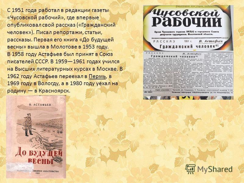 С 1951 года работал в редакции газеты «Чусовской рабочий», где впервые опубликовал свой рассказ («Гражданский человек»). Писал репортажи, статьи, рассказы. Первая его книга «До будущей весны» вышла в Молотове в 1953 году. В 1958 году Астафьев был при