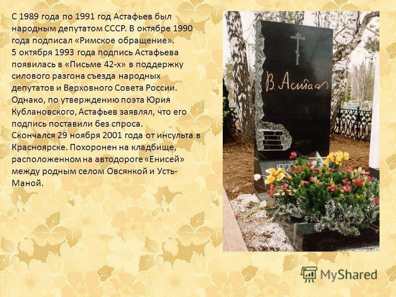 С 1989 года по 1991 год Астафьев был народным депутатом СССР. В октябре 1990 года подписал «Римское обращение». 5 октября 1993 года подпись Астафьева появилась в «Письме 42-х» в поддержку силового разгона съезда народных депутатов и Верховного Совета
