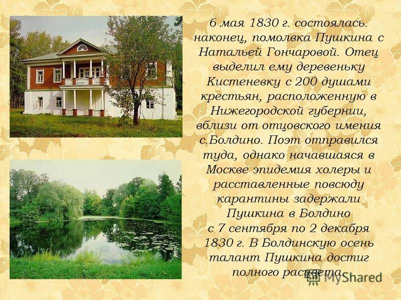 6 мая 1830 г. состоялась. наконец, помолвка Пушкина с Натальей Гончаровой. Отец выделил ему деревеньку Кистеневку с 200 душами крестьян, расположенную в Нижегородской губернии, вблизи от отцовского имения с.Болдино. Поэт отправился туда, однако начав