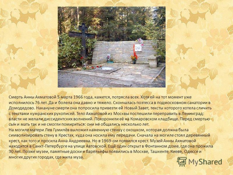 Смерть Анны Ахматовой 5 марта 1966 года, кажется, потрясла всех. Хотя ей на тот момент уже исполнилось 76 лет. Да и болела она давно и тяжело. Скончалась поэтесса в подмосковном санатории в Домодедово. Накануне смерти она попросила привезти ей Новый