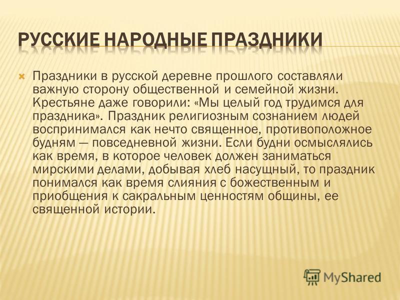 Праздники в русской деревне прошлого составляли важную сторону общественной и семейной жизни. Крестьяне даже говорили: «Мы целый год трудимся для праздника». Праздник религиозным сознанием людей воспринимался как нечто священное, противоположное будн