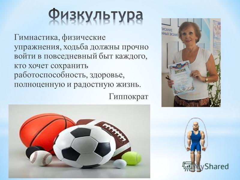 Гимнастика, физические упражнения, ходьба должны прочно войти в повседневный быт каждого, кто хочет сохранить работоспособность, здоровье, полноценную и радостную жизнь. Гиппократ