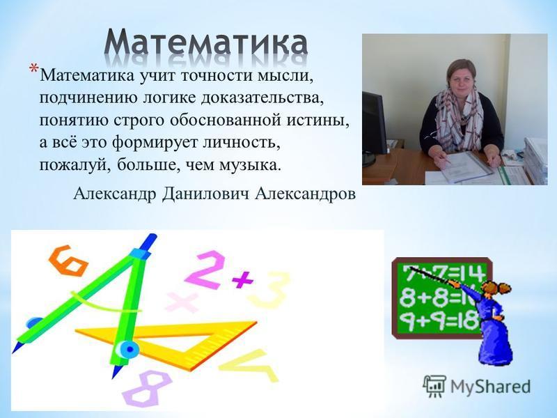 * Математика учит точности мысли, подчинению логике доказательства, понятию строго обоснованной истины, а всё это формирует личность, пожалуй, больше, чем музыка. Александр Данилович Александров