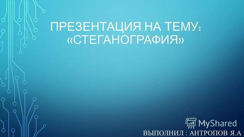 ПРЕЗЕНТАЦИЯ НА ТЕМУ : « СТЕГАНОГРАФИЯ » ВЫПОЛНИЛ : АНТРОПОВ Я.А