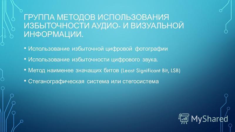 ГРУППА МЕТОДОВ ИСПОЛЬЗОВАНИЯ ИЗБЫТОЧНОСТИ АУДИО - И ВИЗУАЛЬНОЙ ИНФОРМАЦИИ. Использование избыточной цифровой фотографии Использование избыточности цифрового звука. Метод наименее значащих битов (Least Significant Bit, LSB) Стеганографическая система