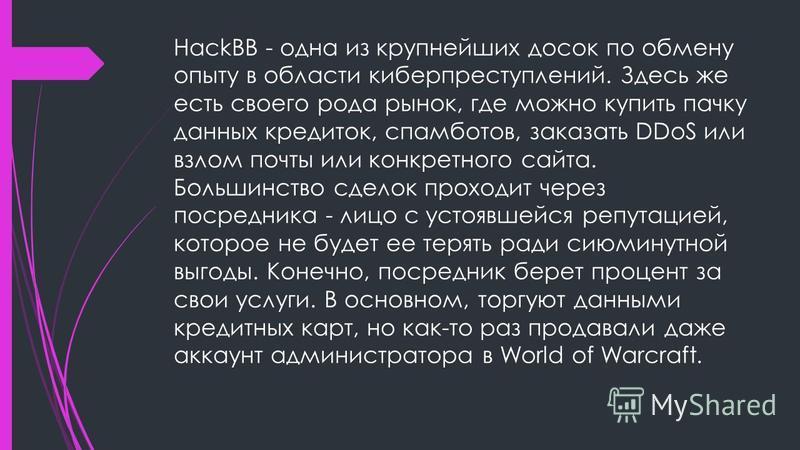 HackBB - одна из крупнейших досок по обмену опыту в области киберпреступлений. Здесь же есть своего рода рынок, где можно купить пачку данных кредиток, спам ботов, заказать DDoS или взлом почты или конкретного сайта. Большинство сделок проходит через