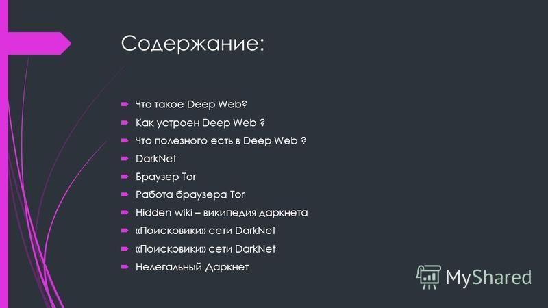 Содержание: Что такое Deep Web? Как устроен Deep Web ? Что полезного есть в Deep Web ? DarkNet Браузер Tor Работа браузера Tor Hidden wiki – википедия даркнета «Поисковики» сети DarkNet Нелегальный Даркнет