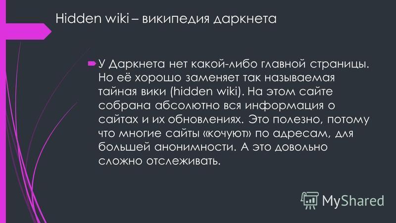 Hidden wiki – википедия даркнета У Даркнета нет какой-либо главной страницы. Но её хорошо заменяет так называемая тайная вики (hidden wiki). На этом сайте собрана абсолютно вся информация о сайтах и их обновлениях. Это полезно, потому что многие сайт