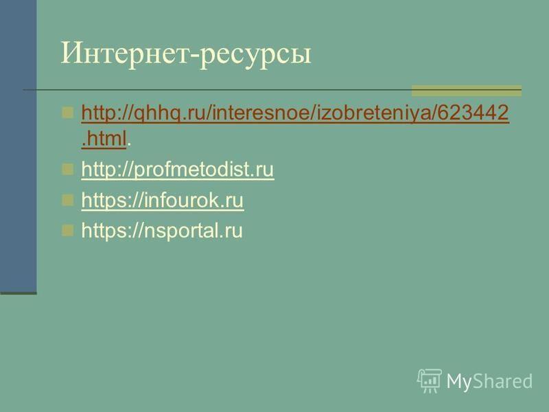 Интернет-ресурсы http://qhhq.ru/interesnoe/izobreteniya/623442.html. http://qhhq.ru/interesnoe/izobreteniya/623442. html http://profmetodist.ru https://infourok.ru https://nsportal.ru