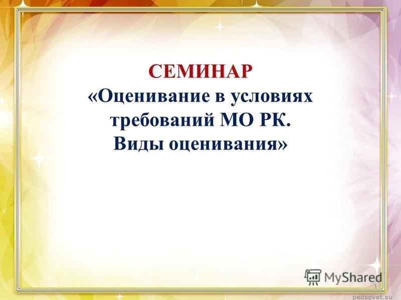 СЕМИНАР «Оценивание в условиях требований МО РК. Виды оценивания» 1
