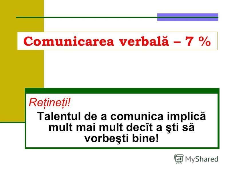 Comunicarea verbală – 7 % Reţineţi! Talentul de a comunica implică mult mai mult decît a şti să vorbeşti bine!