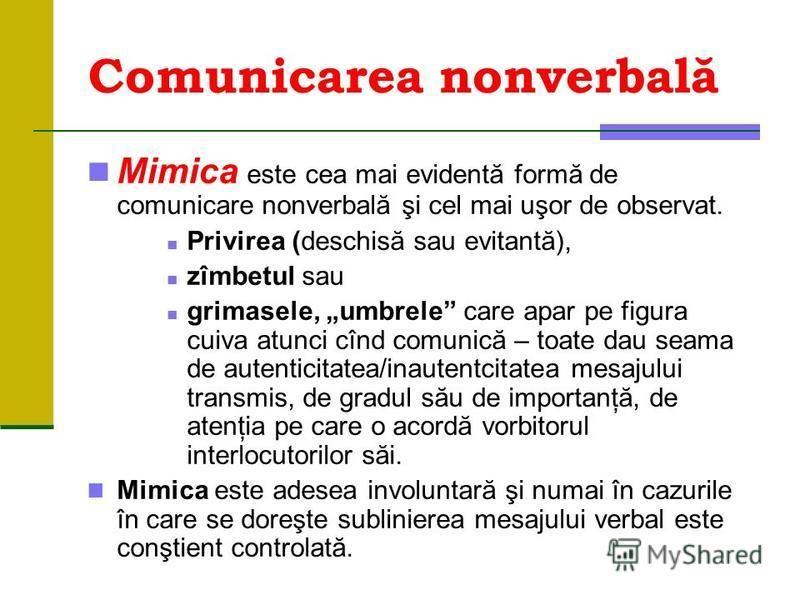 Comunicarea nonverbală Mimica este cea mai evidentă formă de comunicare nonverbală şi cel mai uşor de observat. Privirea (deschisă sau evitantă), zîmbetul sau grimasele, umbrele care apar pe figura cuiva atunci cînd comunică – toate dau seama de aute