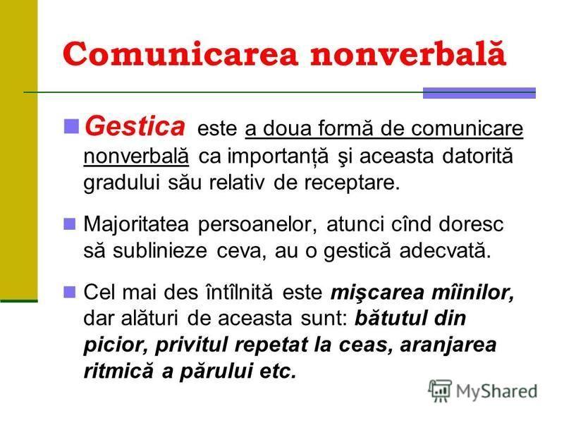 Comunicarea nonverbală Gestica este a doua formă de comunicare nonverbală ca importanţă şi aceasta datorită gradului său relativ de receptare. Majoritatea persoanelor, atunci cînd doresc să sublinieze ceva, au o gestică adecvată. Cel mai des întîlnit
