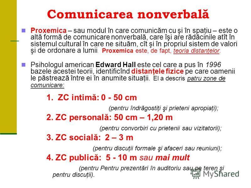 Comunicarea nonverbală Proxemica – sau modul în care comunicăm cu şi în spaţiu – este o altă formă de comunicare nonverbală, care îşi are rădăcinile atît în sistemul cultural în care ne situăm, cît şi în propriul sistem de valori şi de ordonare a lum