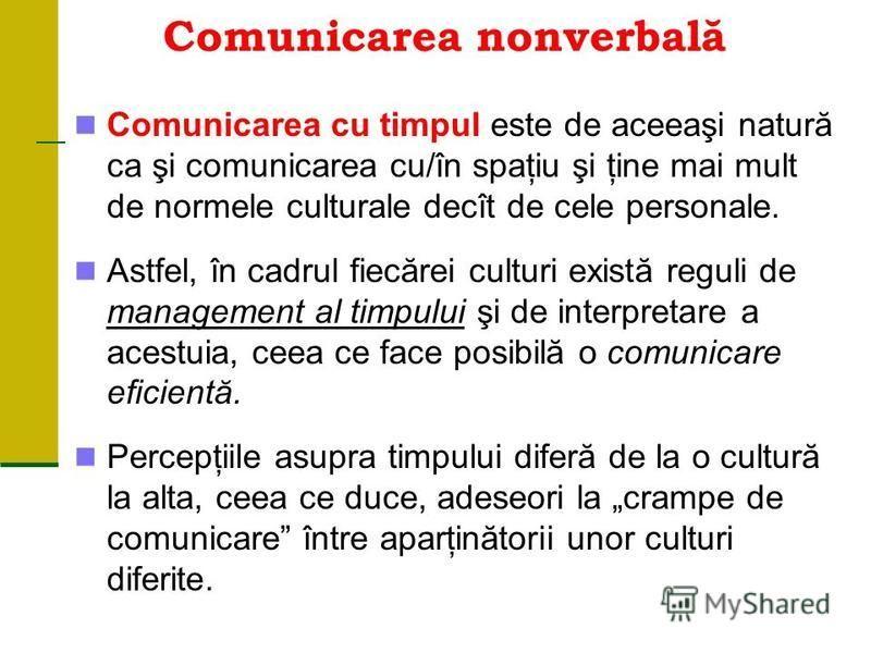 Comunicarea nonverbală Comunicarea cu timpul este de aceeaşi natură ca şi comunicarea cu/în spaţiu şi ţine mai mult de normele culturale decît de cele personale. Astfel, în cadrul fiecărei culturi există reguli de management al timpului şi de interpr