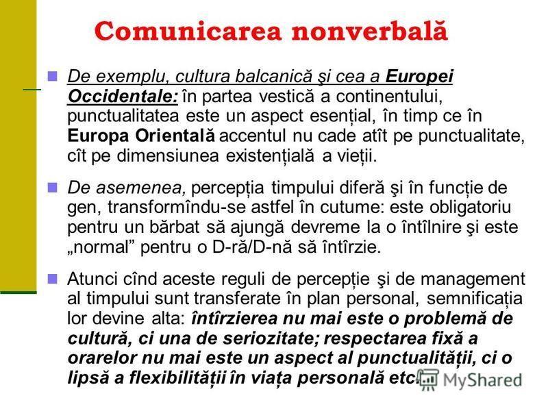 Comunicarea nonverbală De exemplu, cultura balcanică şi cea a Europei Occidentale: în partea vestică a continentului, punctualitatea este un aspect esenţial, în timp ce în Europa Orientală accentul nu cade atît pe punctualitate, cît pe dimensiunea ex