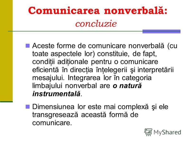 Comunicarea nonverbală: concluzie Aceste forme de comunicare nonverbală (cu toate aspectele lor) constituie, de fapt, condiţii adiţionale pentru o comunicare eficientă în direcţia înţelegerii şi interpretării mesajului. Integrarea lor în categoria li