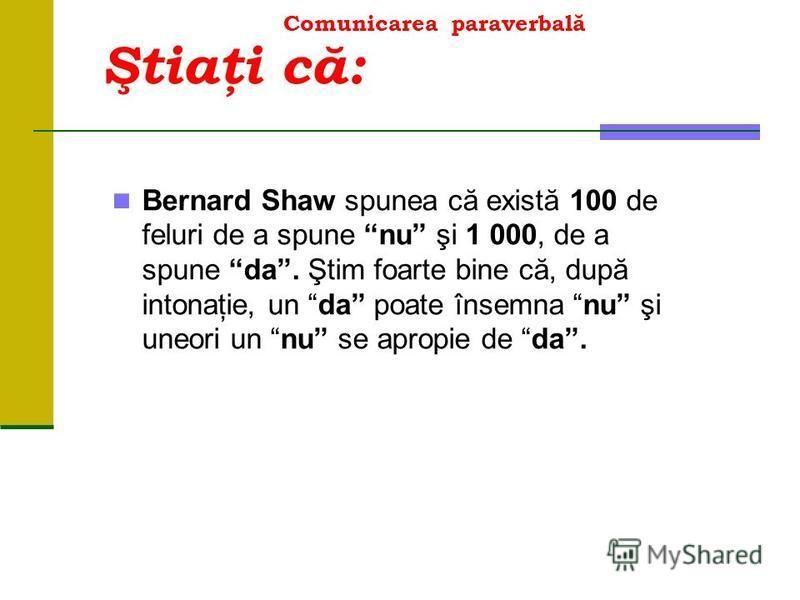 Comunicarea paraverbală Bernard Shaw spunea că există 100 de feluri de a spune nu şi 1 000, de a spune da. Ştim foarte bine că, după intonaţie, un da poate însemna nu şi uneori un nu se apropie de da. Ştiaţi că:
