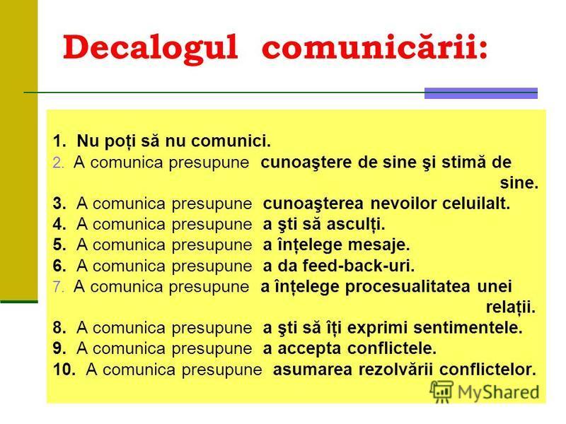 Decalogul comunicării: 1. Nu poţi să nu comunici. 2. A comunica presupune cunoaştere de sine şi stimă de sine. 3. A comunica presupune cunoaşterea nevoilor celuilalt. 4. A comunica presupune a şti să asculţi. 5. A comunica presupune a înţelege mesaje