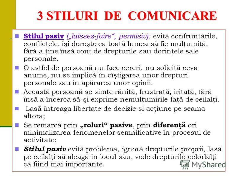 3 STILURI DE COMUNICARE Stilul pasiv (laissez-faire, permisiv): Stilul pasiv (laissez-faire, permisiv): evită confruntările, conflictele, îşi doreşte ca toată lumea să fie mulţumită, fără a ţine însă cont de drepturile sau dorinţele sale personale. O