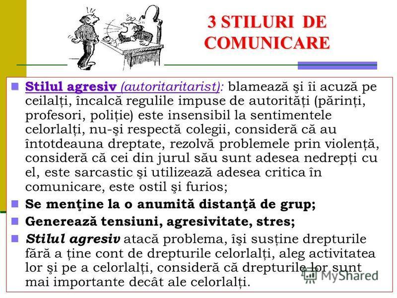 3 STILURI DE COMUNICARE Stilul agresiv Stilul agresiv (autoritaritarist): blamează şi îi acuză pe ceilalţi, încalcă regulile impuse de autorităţi (părinţi, profesori, poliţie) este insensibil la sentimentele celorlalţi, nu-şi respectă colegii, consid