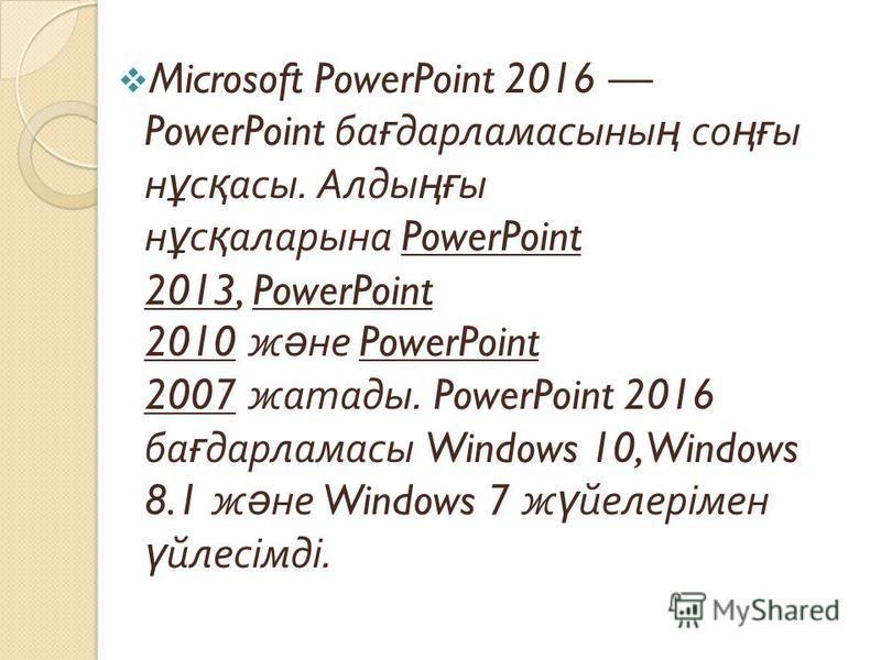 Microsoft PowerPoint 2016 PowerPoint ба ғ дарламасыны ң со ңғ ы н ұ с қ асы. Алды ңғ ы н ұ с қ аларына PowerPoint 2013, PowerPoint 2010 ж ә не PowerPoint 2007 жатады. PowerPoint 2016 ба ғ дарламасы Windows 10, Windows 8.1 ж ә не Windows 7 ж ү йелерім