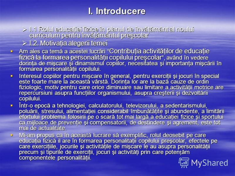 I. Introducere I.1 Rolul educaţiei fizice în planul de învăţământ al noului curriculum pentru învăţământul preşcolar I.1 Rolul educaţiei fizice în planul de învăţământ al noului curriculum pentru învăţământul preşcolar I.2. Motivaţia alegerii temei I