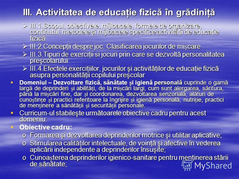 III. Activitatea de educaţie fizică în grădiniţă III.1.Scopul, obiectivele, mijloacele, formele de organizare, conţinutul, metodele şi mijloacele specifice activităţii de educaţie fizică III.1.Scopul, obiectivele, mijloacele, formele de organizare, c
