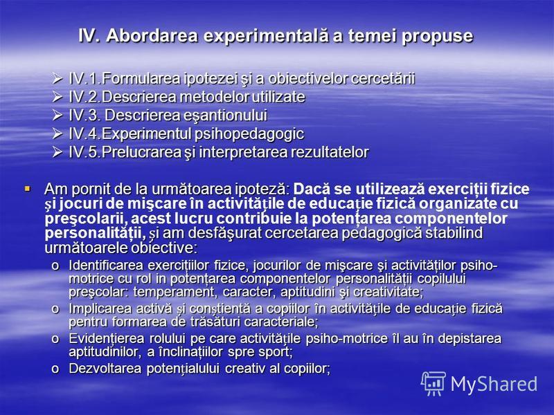 IV. Abordarea experimentală a temei propuse IV.1.Formularea ipotezei şi a obiectivelor cercetării IV.1.Formularea ipotezei şi a obiectivelor cercetării IV.2.Descrierea metodelor utilizate IV.2.Descrierea metodelor utilizate IV.3. Descrierea eşantionu