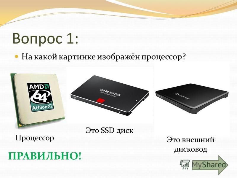 Это внешний дисковод Это SSD диск Вопрос 1: На какой картинке изображён процессор? ПРАВИЛЬНО! Процессор