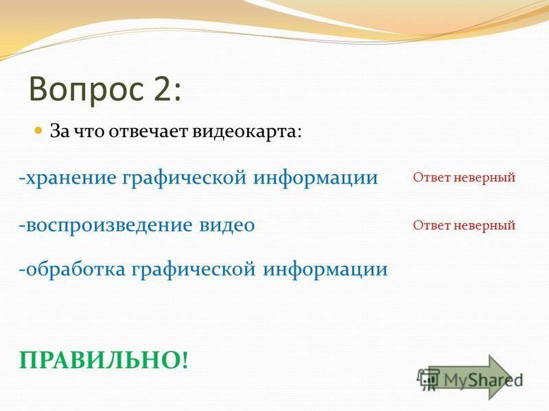 Вопрос 2: За что отвечает видеокарта: -хранение графической информации -обработка графической информации -воспроизведение видео Ответ неверный ПРАВИЛЬНО!